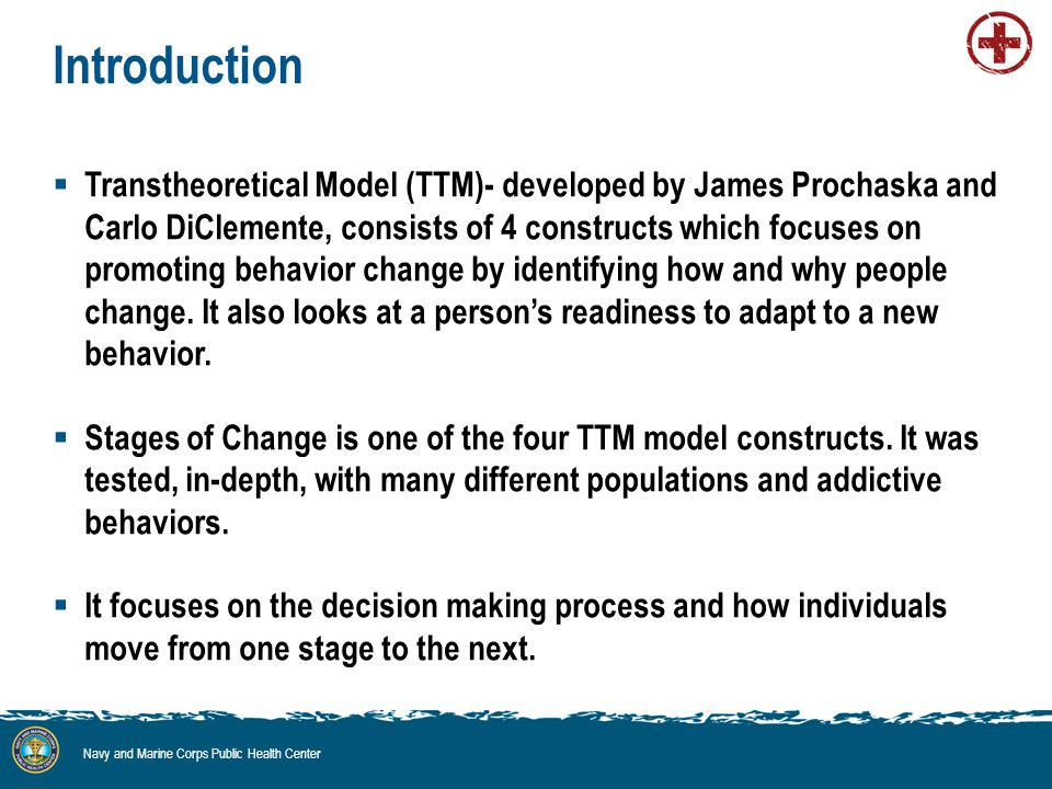 Introduction  Transtheoretical Model (TTM)- developed by James Prochaska and Carlo DiClemente, consists of 4 constructs which focuses on promoting behavior change by identifying how and why people change.