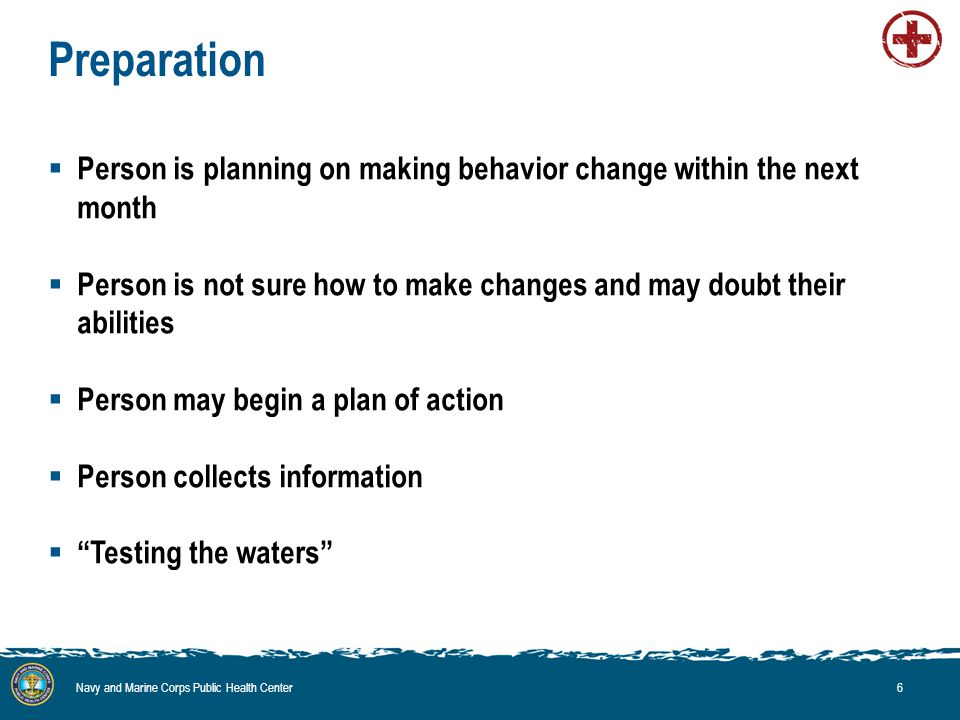 Preparation  Person is planning on making behavior change within the next month  Person is not sure how to make changes and may doubt their abilities  Person may begin a plan of action  Person collects information  Testing the waters Navy and Marine Corps Public Health Center6