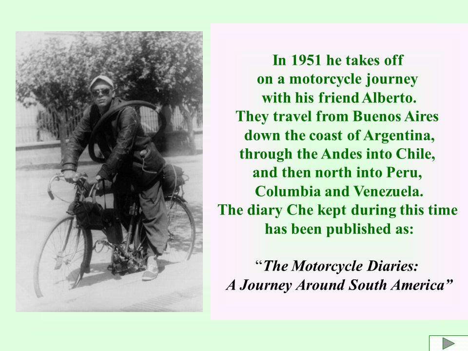In 1951 he takes off on a motorcycle journey with his friend Alberto. They travel from Buenos Aires down the coast of Argentina, through the Andes int