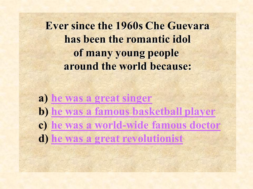 Ever since the 1960s Che Guevara has been the romantic idol has been the romantic idol of many young people around the world because: a)he was a great