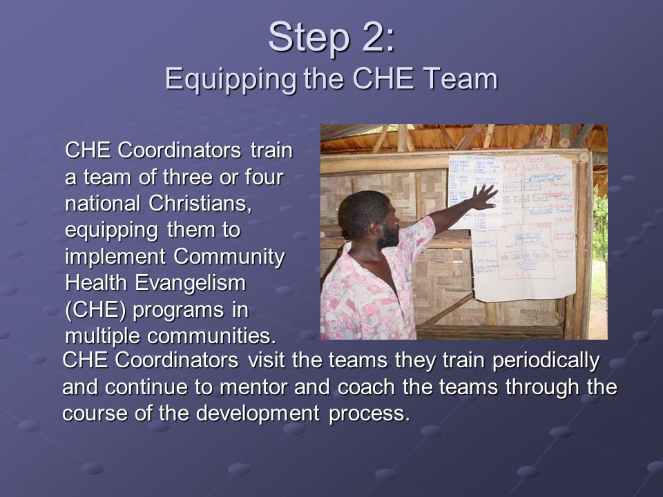 Step 2: Equipping the CHE Team CHE Coordinators train a team of three or four national Christians, equipping them to implement Community Health Evange