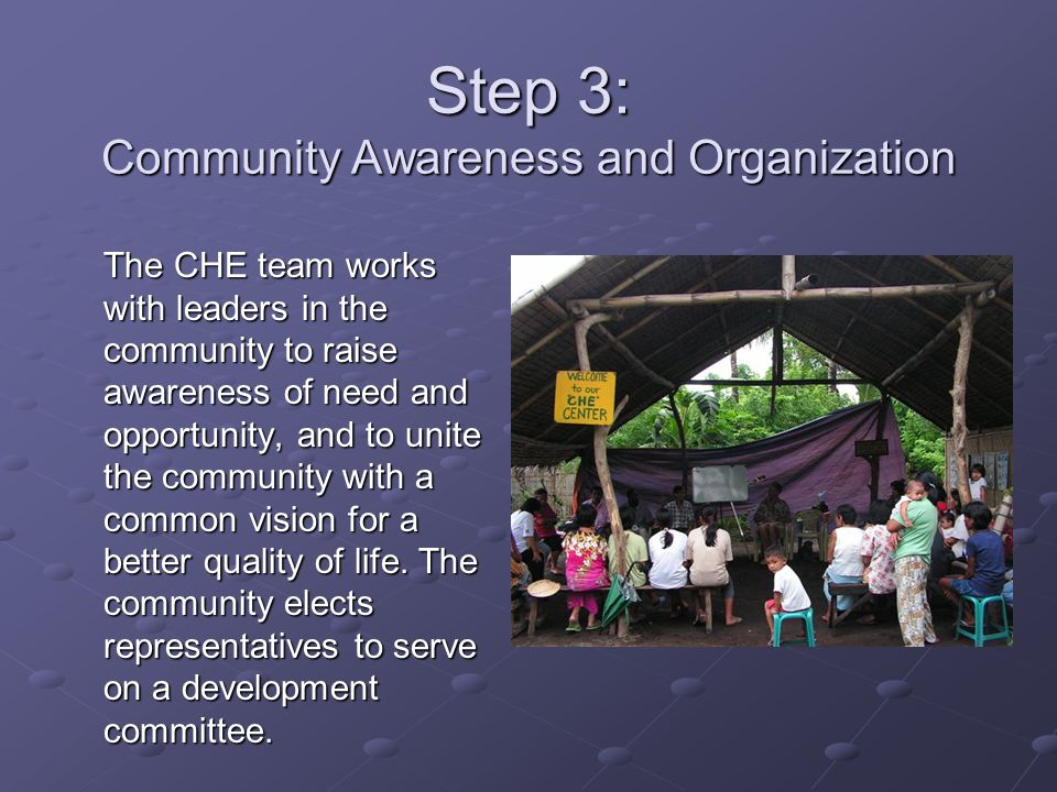 Step 3: Community Awareness and Organization The CHE team works with leaders in the community to raise awareness of need and opportunity, and to unite