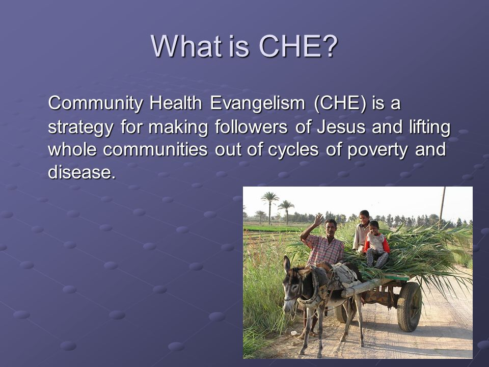 What is CHE? Community Health Evangelism (CHE) is a strategy for making followers of Jesus and lifting whole communities out of cycles of poverty and
