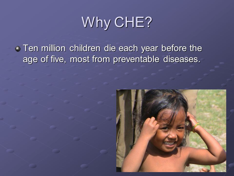 Why CHE? Ten million children die each year before the age of five, most from preventable diseases.