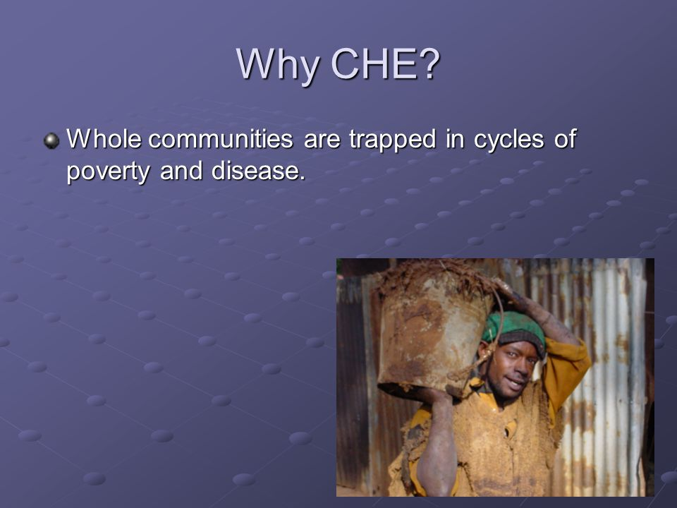 Why CHE? Whole communities are trapped in cycles of poverty and disease.
