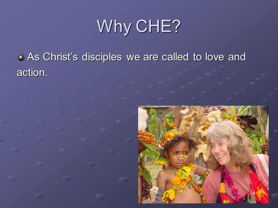 Why CHE? As Christ's disciples we are called to love and action.