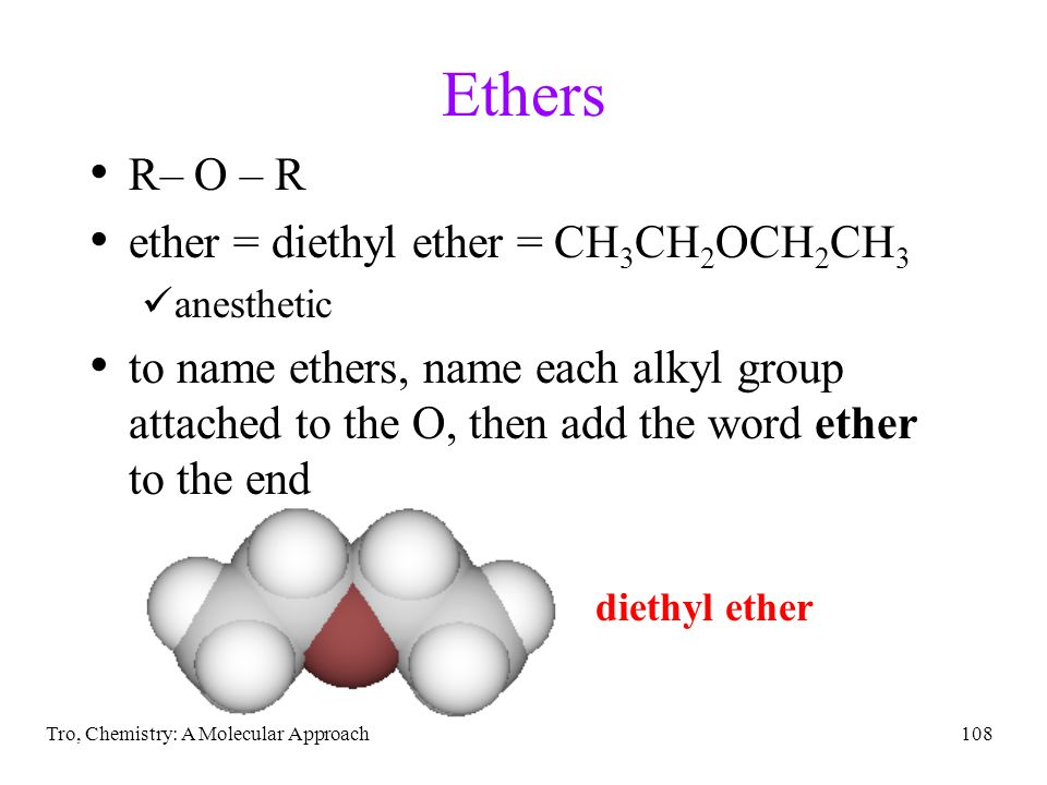Tro, Chemistry: A Molecular Approach108 Ethers R– O – R ether = diethyl ether = CH 3 CH 2 OCH 2 CH 3 anesthetic to name ethers, name each alkyl group attached to the O, then add the word ether to the end diethyl ether