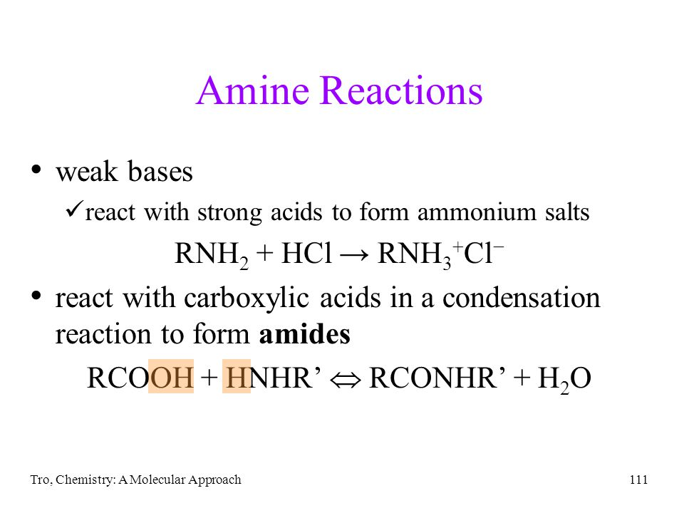 Tro, Chemistry: A Molecular Approach111 Amine Reactions weak bases react with strong acids to form ammonium salts RNH 2 + HCl → RNH 3 + Cl − react with carboxylic acids in a condensation reaction to form amides RCOOH + HNHR'  RCONHR' + H 2 O