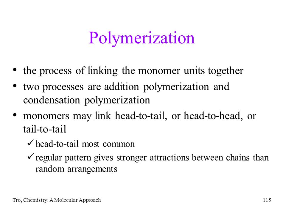 Tro, Chemistry: A Molecular Approach115 Polymerization the process of linking the monomer units together two processes are addition polymerization and condensation polymerization monomers may link head-to-tail, or head-to-head, or tail-to-tail head-to-tail most common regular pattern gives stronger attractions between chains than random arrangements