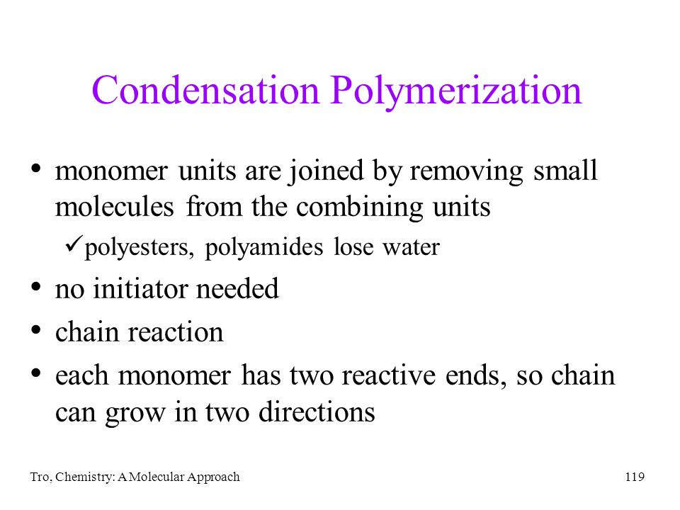 Tro, Chemistry: A Molecular Approach119 Condensation Polymerization monomer units are joined by removing small molecules from the combining units poly