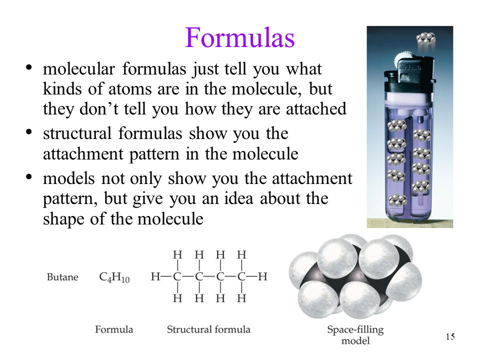 15 Formulas molecular formulas just tell you what kinds of atoms are in the molecule, but they don't tell you how they are attached structural formula