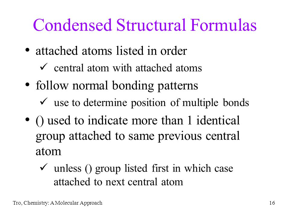 Tro, Chemistry: A Molecular Approach16 Condensed Structural Formulas attached atoms listed in order central atom with attached atoms follow normal bonding patterns use to determine position of multiple bonds () used to indicate more than 1 identical group attached to same previous central atom unless () group listed first in which case attached to next central atom