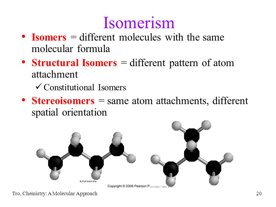 Tro, Chemistry: A Molecular Approach20 Isomerism Isomers = different molecules with the same molecular formula Structural Isomers = different pattern of atom attachment Constitutional Isomers Stereoisomers = same atom attachments, different spatial orientation
