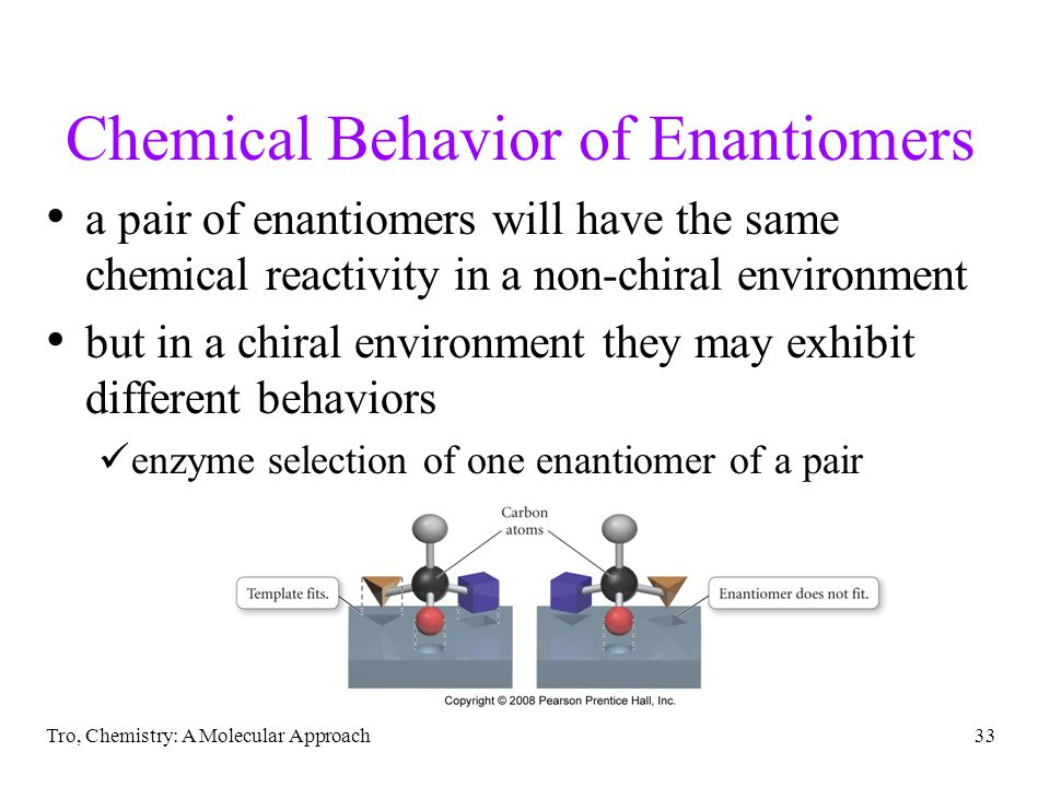 Tro, Chemistry: A Molecular Approach33 Chemical Behavior of Enantiomers a pair of enantiomers will have the same chemical reactivity in a non-chiral environment but in a chiral environment they may exhibit different behaviors enzyme selection of one enantiomer of a pair