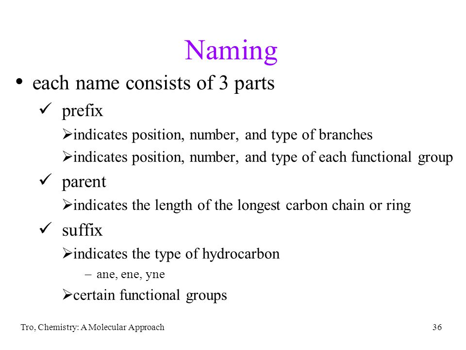 Tro, Chemistry: A Molecular Approach36 Naming each name consists of 3 parts ü prefix  indicates position, number, and type of branches  indicates position, number, and type of each functional group ü parent  indicates the length of the longest carbon chain or ring ü suffix  indicates the type of hydrocarbon –ane, ene, yne  certain functional groups