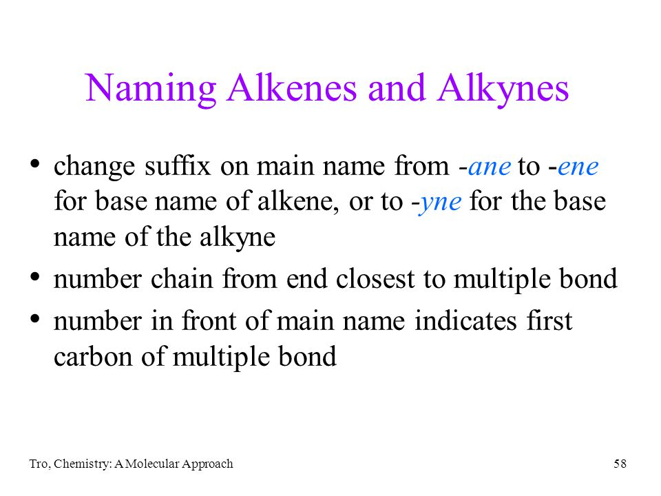 Tro, Chemistry: A Molecular Approach58 Naming Alkenes and Alkynes change suffix on main name from -ane to -ene for base name of alkene, or to -yne for