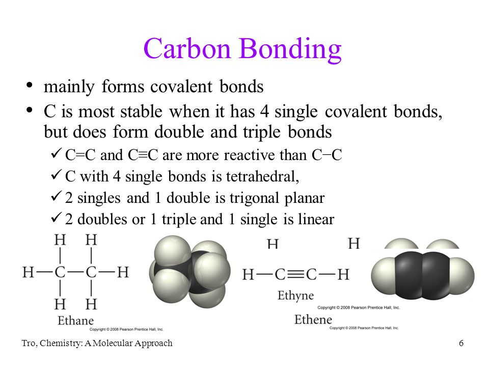 Tro, Chemistry: A Molecular Approach6 Carbon Bonding mainly forms covalent bonds C is most stable when it has 4 single covalent bonds, but does form double and triple bonds C=C and C≡C are more reactive than C−C C with 4 single bonds is tetrahedral, 2 singles and 1 double is trigonal planar 2 doubles or 1 triple and 1 single is linear