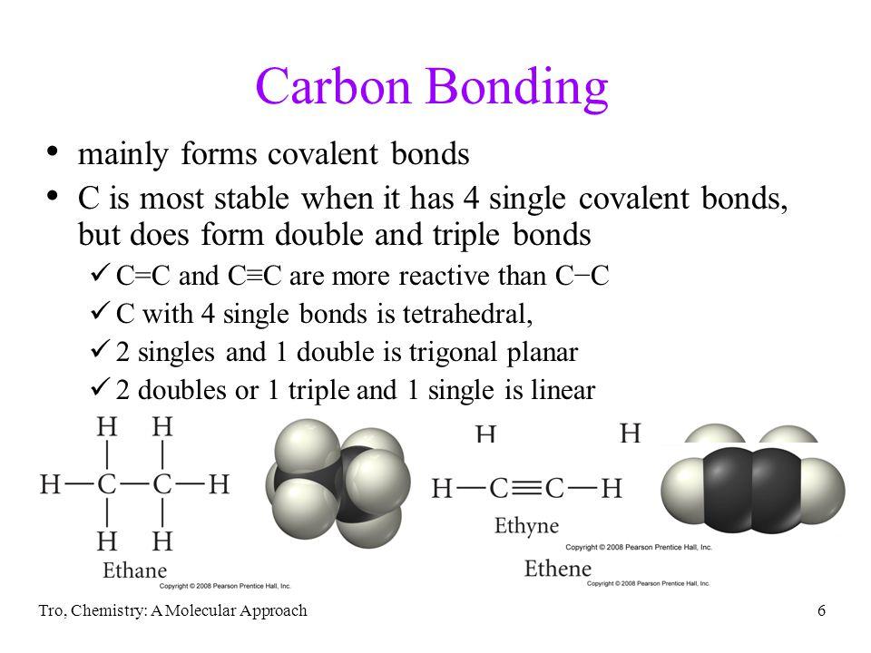 Tro, Chemistry: A Molecular Approach6 Carbon Bonding mainly forms covalent bonds C is most stable when it has 4 single covalent bonds, but does form d