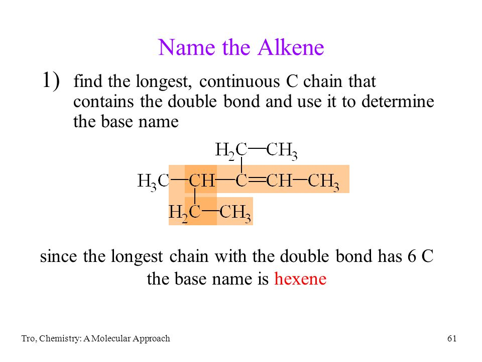 Tro, Chemistry: A Molecular Approach61 Name the Alkene 1) find the longest, continuous C chain that contains the double bond and use it to determine the base name since the longest chain with the double bond has 6 C the base name is hexene