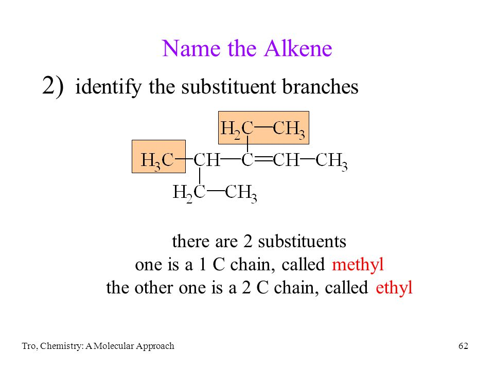 Tro, Chemistry: A Molecular Approach62 Name the Alkene 2) identify the substituent branches there are 2 substituents one is a 1 C chain, called methyl the other one is a 2 C chain, called ethyl