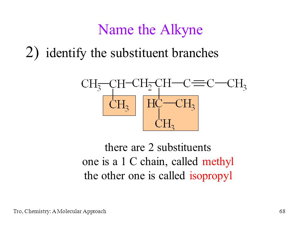 Tro, Chemistry: A Molecular Approach68 Name the Alkyne 2) identify the substituent branches there are 2 substituents one is a 1 C chain, called methyl the other one is called isopropyl