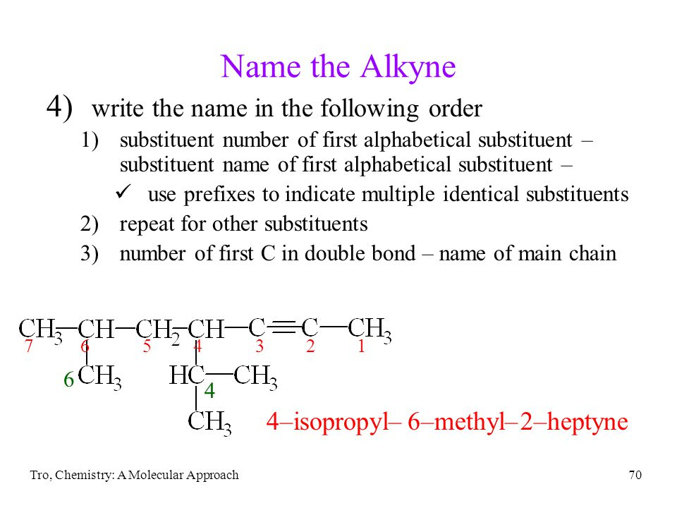 Tro, Chemistry: A Molecular Approach70 Name the Alkyne 4) write the name in the following order 1)substituent number of first alphabetical substituent – substituent name of first alphabetical substituent – use prefixes to indicate multiple identical substituents 2)repeat for other substituents 3)number of first C in double bond – name of main chain 4–isopropyl–6–methyl–2–heptyne 4 6 1234567
