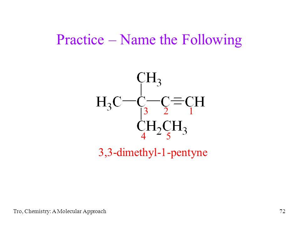 Tro, Chemistry: A Molecular Approach72 Practice – Name the Following 3,3-dimethyl-1-pentyne 123 45