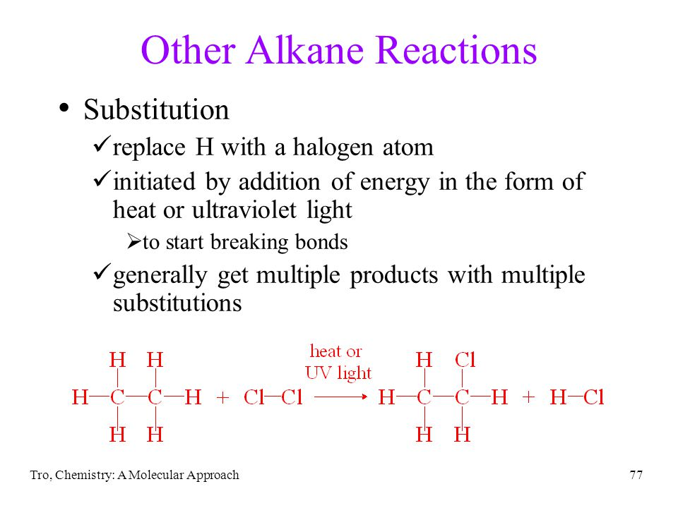 Tro, Chemistry: A Molecular Approach77 Other Alkane Reactions Substitution replace H with a halogen atom initiated by addition of energy in the form of heat or ultraviolet light  to start breaking bonds generally get multiple products with multiple substitutions
