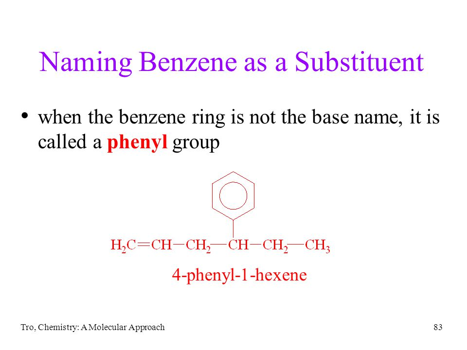 Tro, Chemistry: A Molecular Approach83 Naming Benzene as a Substituent when the benzene ring is not the base name, it is called a phenyl group 4-phenyl-1-hexene