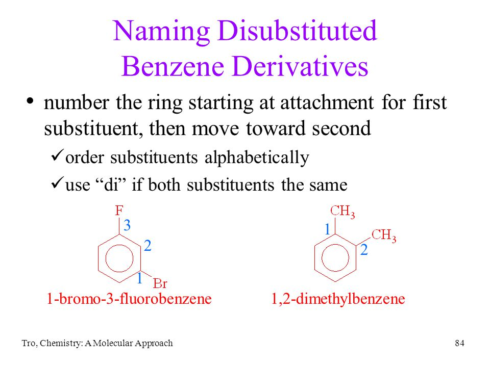 Tro, Chemistry: A Molecular Approach84 Naming Disubstituted Benzene Derivatives number the ring starting at attachment for first substituent, then mov