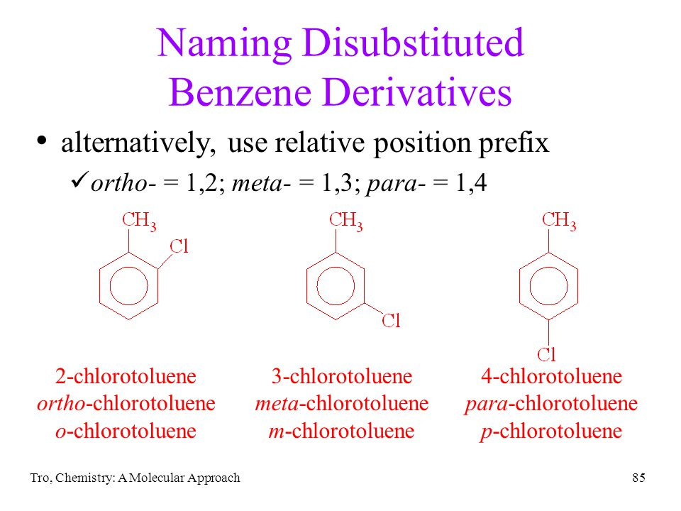 Tro, Chemistry: A Molecular Approach85 Naming Disubstituted Benzene Derivatives alternatively, use relative position prefix ortho- = 1,2; meta- = 1,3; para- = 1,4 2-chlorotoluene ortho-chlorotoluene o-chlorotoluene 3-chlorotoluene meta-chlorotoluene m-chlorotoluene 4-chlorotoluene para-chlorotoluene p-chlorotoluene