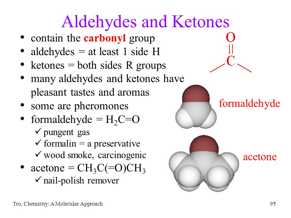 Tro, Chemistry: A Molecular Approach95 Aldehydes and Ketones contain the carbonyl group aldehydes = at least 1 side H ketones = both sides R groups ma