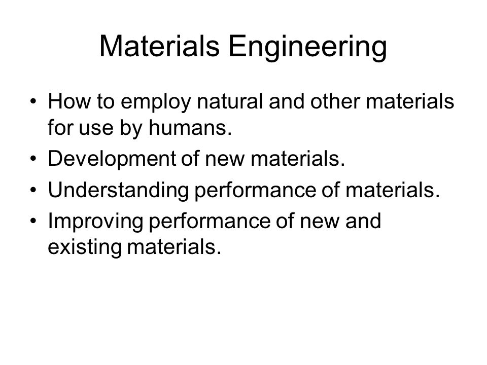 Materials Engineering How to employ natural and other materials for use by humans.