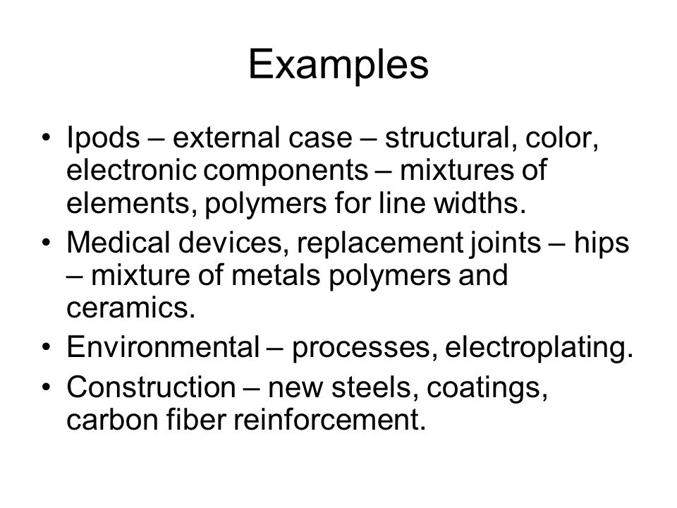 Examples Ipods – external case – structural, color, electronic components – mixtures of elements, polymers for line widths.