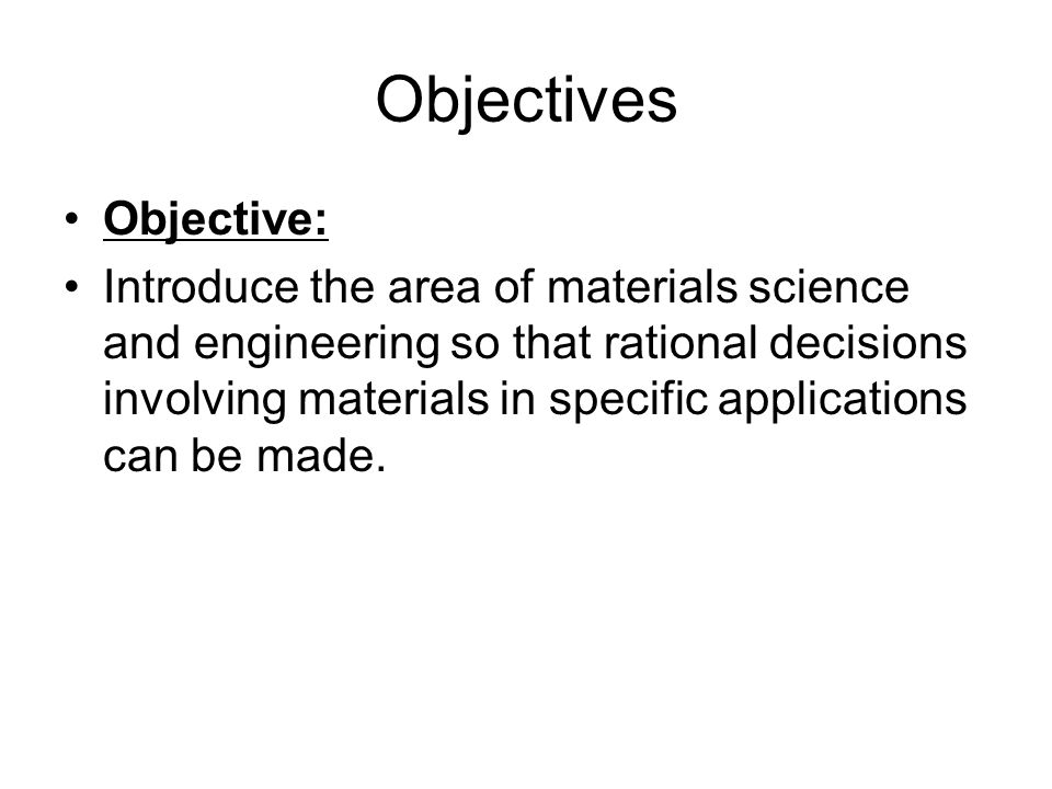 Objectives Objective: Introduce the area of materials science and engineering so that rational decisions involving materials in specific applications can be made.