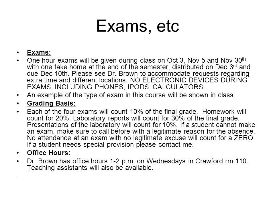 Exams, etc Exams: One hour exams will be given during class on Oct 3, Nov 5 and Nov 30 th with one take home at the end of the semester, distributed on Dec 3 rd and due Dec 10th.