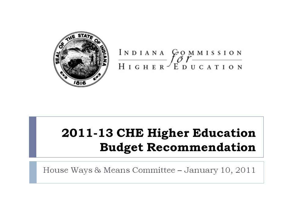 2011-13 CHE Higher Education Budget Recommendation House Ways & Means Committee – January 10, 2011