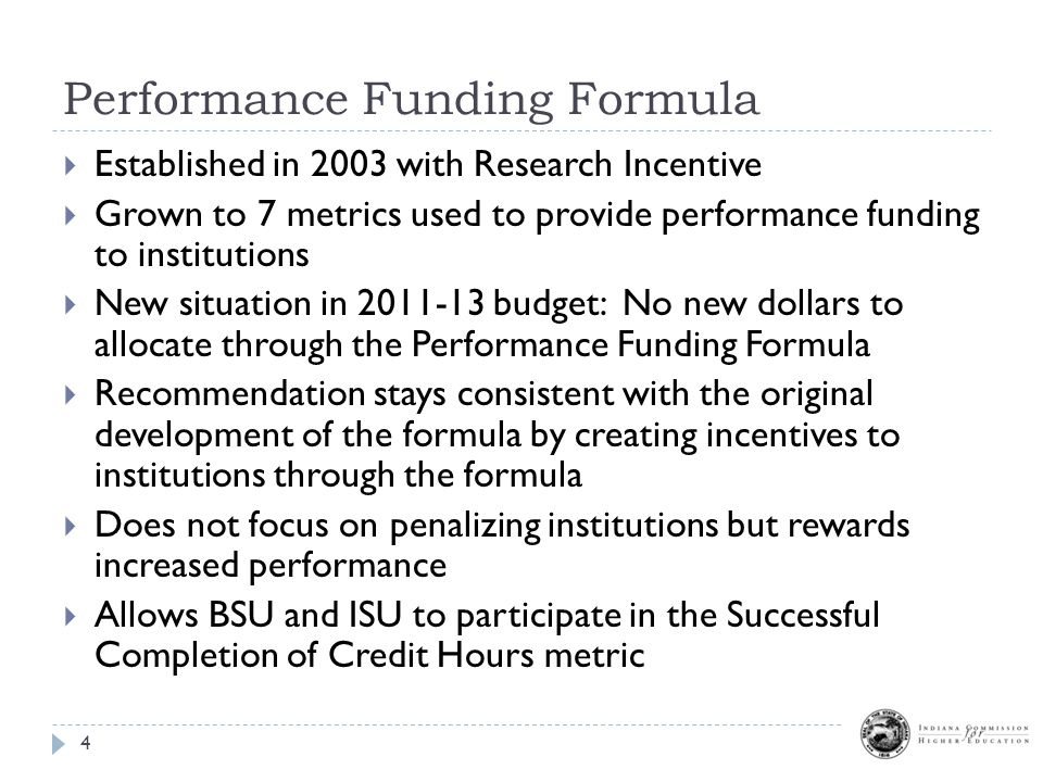 Performance Funding Formula 4  Established in 2003 with Research Incentive  Grown to 7 metrics used to provide performance funding to institutions  New situation in 2011-13 budget: No new dollars to allocate through the Performance Funding Formula  Recommendation stays consistent with the original development of the formula by creating incentives to institutions through the formula  Does not focus on penalizing institutions but rewards increased performance  Allows BSU and ISU to participate in the Successful Completion of Credit Hours metric