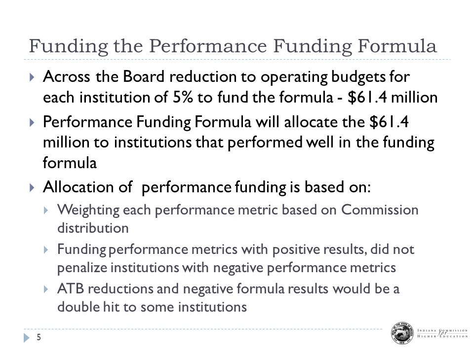 Funding the Performance Funding Formula 5  Across the Board reduction to operating budgets for each institution of 5% to fund the formula - $61.4 million  Performance Funding Formula will allocate the $61.4 million to institutions that performed well in the funding formula  Allocation of performance funding is based on:  Weighting each performance metric based on Commission distribution  Funding performance metrics with positive results, did not penalize institutions with negative performance metrics  ATB reductions and negative formula results would be a double hit to some institutions