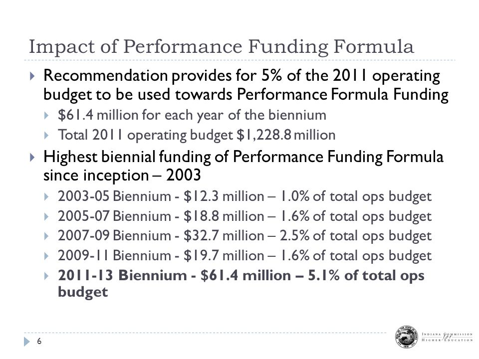 Impact of Performance Funding Formula 6  Recommendation provides for 5% of the 2011 operating budget to be used towards Performance Formula Funding  $61.4 million for each year of the biennium  Total 2011 operating budget $1,228.8 million  Highest biennial funding of Performance Funding Formula since inception – 2003  2003-05 Biennium - $12.3 million – 1.0% of total ops budget  2005-07 Biennium - $18.8 million – 1.6% of total ops budget  2007-09 Biennium - $32.7 million – 2.5% of total ops budget  2009-11 Biennium - $19.7 million – 1.6% of total ops budget  2011-13 Biennium - $61.4 million – 5.1% of total ops budget
