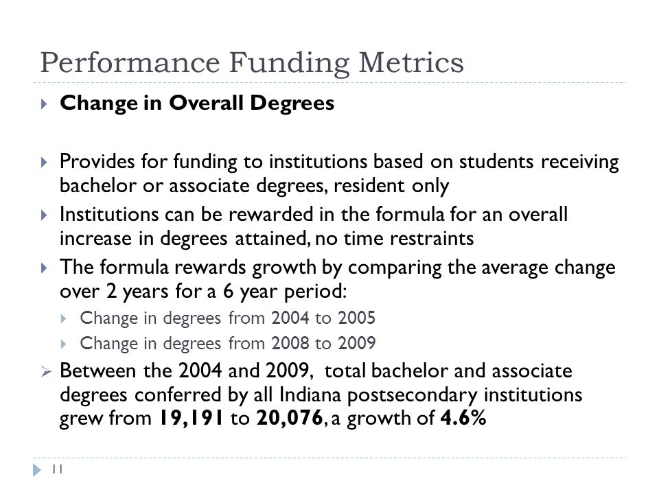 Performance Funding Metrics 11  Change in Overall Degrees  Provides for funding to institutions based on students receiving bachelor or associate degrees, resident only  Institutions can be rewarded in the formula for an overall increase in degrees attained, no time restraints  The formula rewards growth by comparing the average change over 2 years for a 6 year period:  Change in degrees from 2004 to 2005  Change in degrees from 2008 to 2009  Between the 2004 and 2009, total bachelor and associate degrees conferred by all Indiana postsecondary institutions grew from 19,191 to 20,076, a growth of 4.6%
