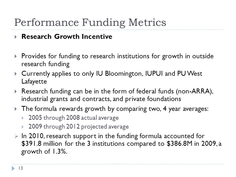 Performance Funding Metrics 13  Research Growth Incentive  Provides for funding to research institutions for growth in outside research funding  Currently applies to only IU Bloomington, IUPUI and PU West Lafayette  Research funding can be in the form of federal funds (non-ARRA), industrial grants and contracts, and private foundations  The formula rewards growth by comparing two, 4 year averages:  2005 through 2008 actual average  2009 through 2012 projected average  In 2010, research support in the funding formula accounted for $391.8 million for the 3 institutions compared to $386.8M in 2009, a growth of 1.3%.