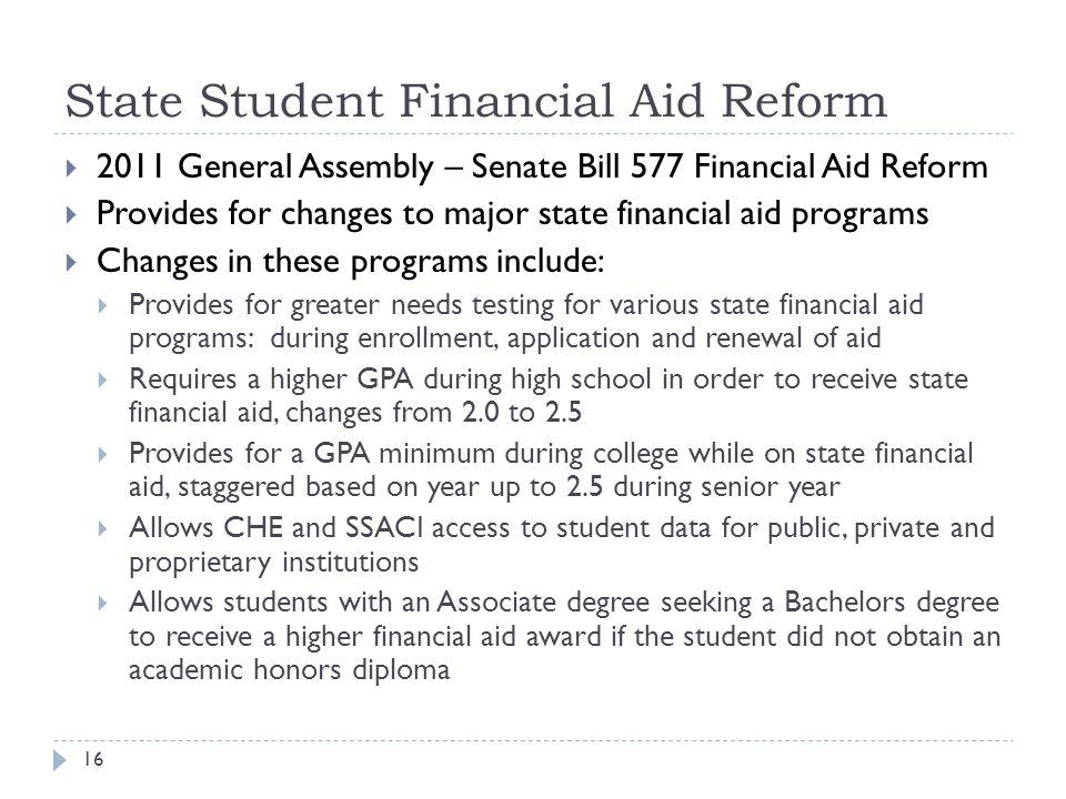 State Student Financial Aid Reform 16  2011 General Assembly – Senate Bill 577 Financial Aid Reform  Provides for changes to major state financial aid programs  Changes in these programs include:  Provides for greater needs testing for various state financial aid programs: during enrollment, application and renewal of aid  Requires a higher GPA during high school in order to receive state financial aid, changes from 2.0 to 2.5  Provides for a GPA minimum during college while on state financial aid, staggered based on year up to 2.5 during senior year  Allows CHE and SSACI access to student data for public, private and proprietary institutions  Allows students with an Associate degree seeking a Bachelors degree to receive a higher financial aid award if the student did not obtain an academic honors diploma