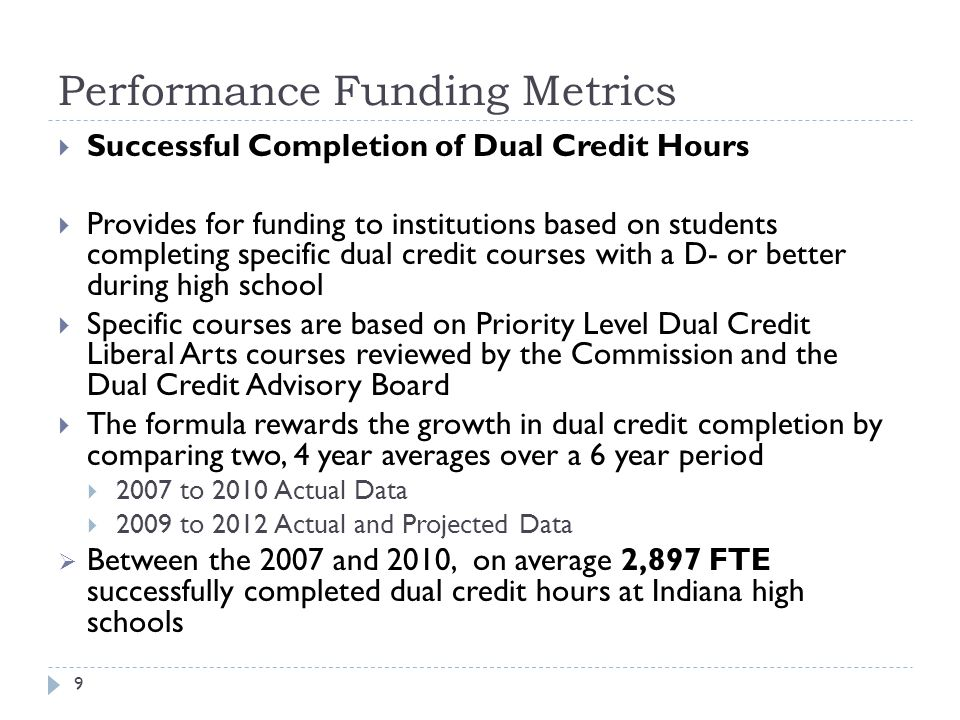 Performance Funding Metrics 9  Successful Completion of Dual Credit Hours  Provides for funding to institutions based on students completing specific dual credit courses with a D- or better during high school  Specific courses are based on Priority Level Dual Credit Liberal Arts courses reviewed by the Commission and the Dual Credit Advisory Board  The formula rewards the growth in dual credit completion by comparing two, 4 year averages over a 6 year period  2007 to 2010 Actual Data  2009 to 2012 Actual and Projected Data  Between the 2007 and 2010, on average 2,897 FTE successfully completed dual credit hours at Indiana high schools