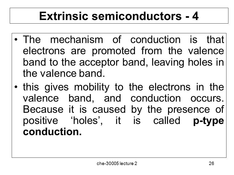 che-30005 lecture 226 Extrinsic semiconductors - 4 The mechanism of conduction is that electrons are promoted from the valence band to the acceptor ba