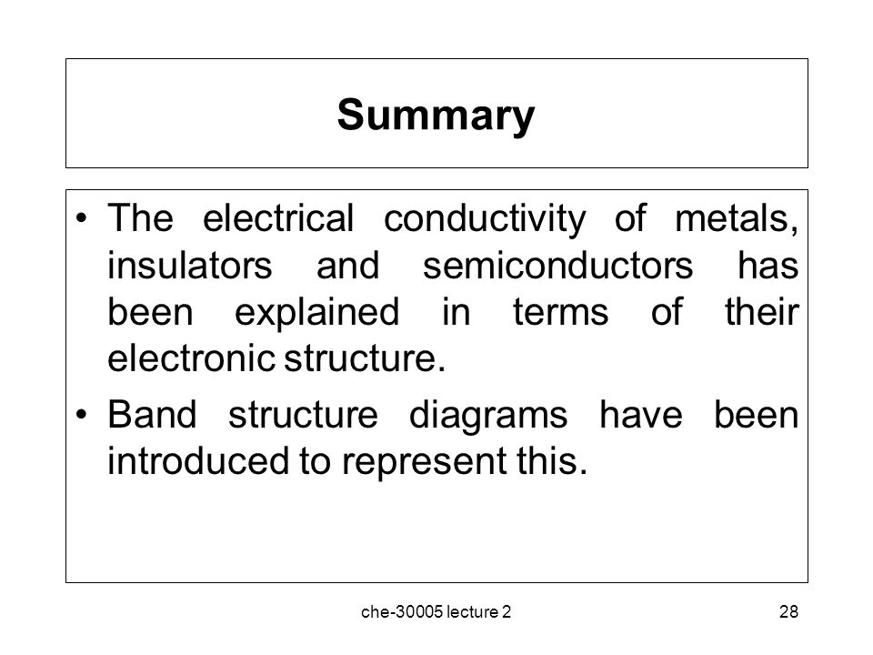 che-30005 lecture 228 Summary The electrical conductivity of metals, insulators and semiconductors has been explained in terms of their electronic str