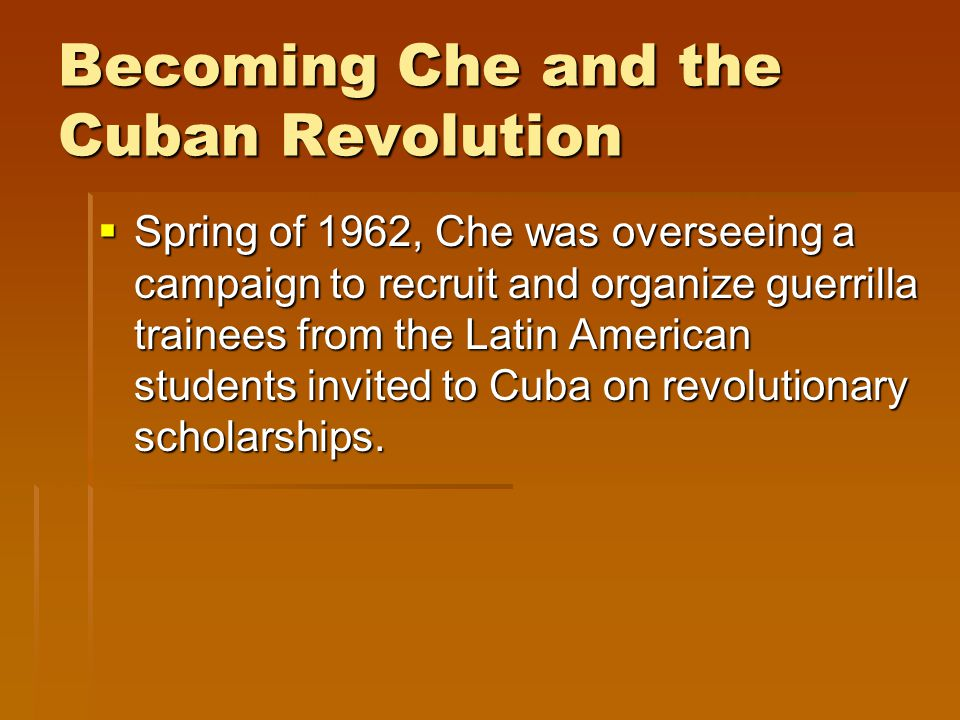 Becoming Che and the Cuban Revolution  Spring of 1962, Che was overseeing a campaign to recruit and organize guerrilla trainees from the Latin American students invited to Cuba on revolutionary scholarships.