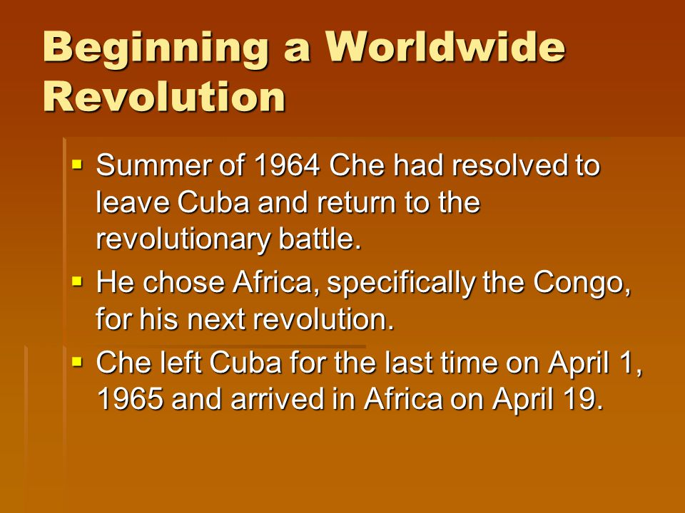 Beginning a Worldwide Revolution  Summer of 1964 Che had resolved to leave Cuba and return to the revolutionary battle.