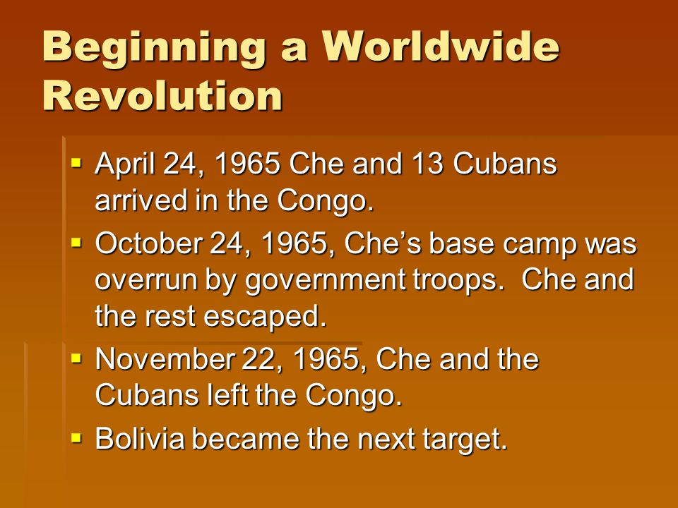 Beginning a Worldwide Revolution  April 24, 1965 Che and 13 Cubans arrived in the Congo.