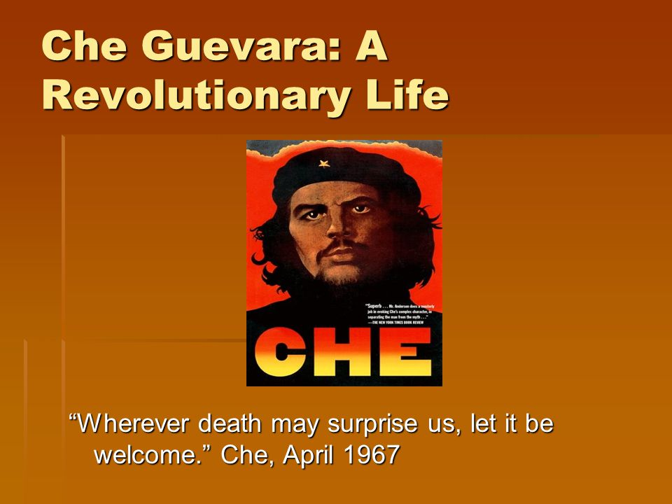 Che Guevara: A Revolutionary Life Wherever death may surprise us, let it be welcome. Che, April 1967